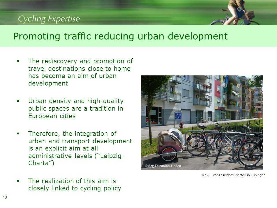 "Promoting traffic reducing urban development  The rediscovery and promotion of travel destinations close to home has become an aim of urban development  Urban density and high-quality public spaces are a tradition in European cities  Therefore, the integration of urban and transport development is an explicit aim at all administrative levels ( Leipzig- Charta )  The realization of this aim is closely linked to cycling policy 13 New ""Französisches Viertel in Tübingen"