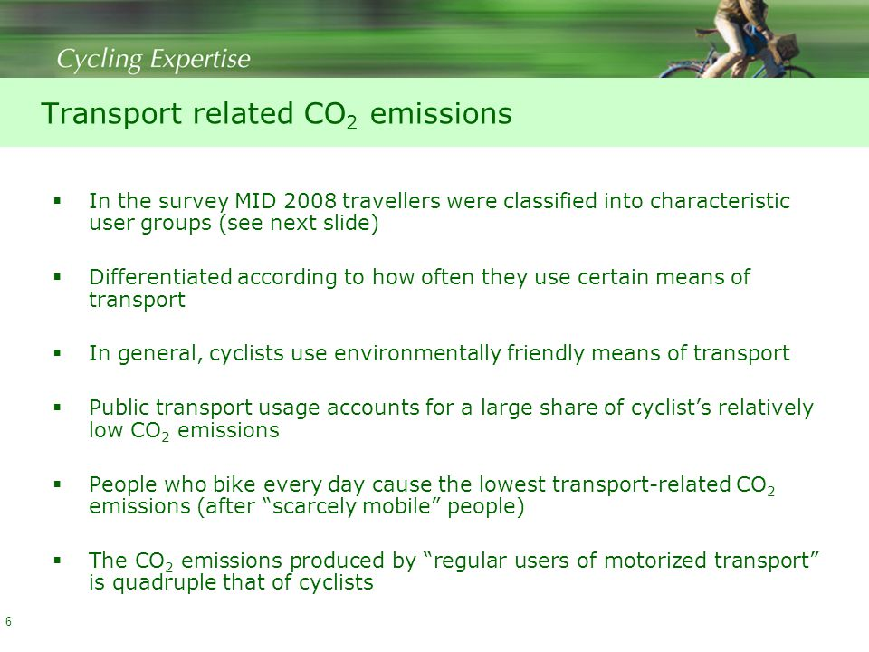Transport related CO 2 emissions  In the survey MID 2008 travellers were classified into characteristic user groups (see next slide)  Differentiated according to how often they use certain means of transport  In general, cyclists use environmentally friendly means of transport  Public transport usage accounts for a large share of cyclist's relatively low CO 2 emissions  People who bike every day cause the lowest transport-related CO 2 emissions (after scarcely mobile people)  The CO 2 emissions produced by regular users of motorized transport is quadruple that of cyclists 6
