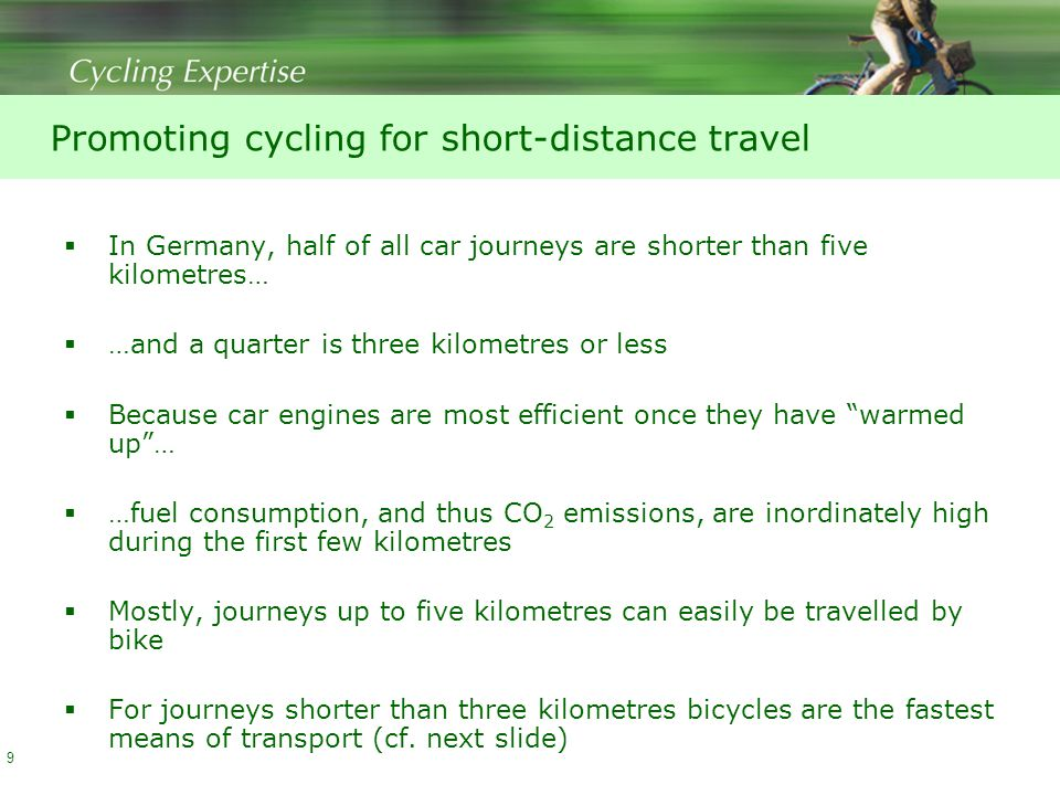 Promoting cycling for short-distance travel  In Germany, half of all car journeys are shorter than five kilometres…  …and a quarter is three kilometres or less  Because car engines are most efficient once they have warmed up …  …fuel consumption, and thus CO 2 emissions, are inordinately high during the first few kilometres  Mostly, journeys up to five kilometres can easily be travelled by bike  For journeys shorter than three kilometres bicycles are the fastest means of transport (cf.