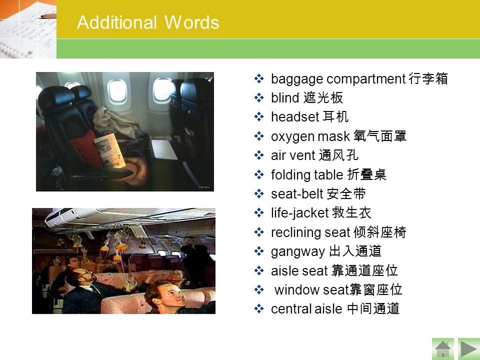 Additional Words  baggage compartment 行李箱  blind 遮光板  headset 耳机  oxygen mask 氧气面罩  air vent 通风孔  folding table 折叠桌  seat-belt 安全带  life-jacke