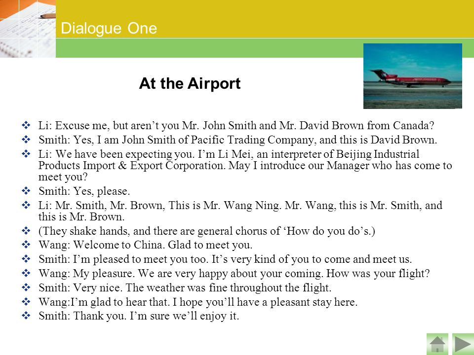 Dialogue One At the Airport  Li: Excuse me, but aren't you Mr. John Smith and Mr. David Brown from Canada?  Smith: Yes, I am John Smith of Pacific T