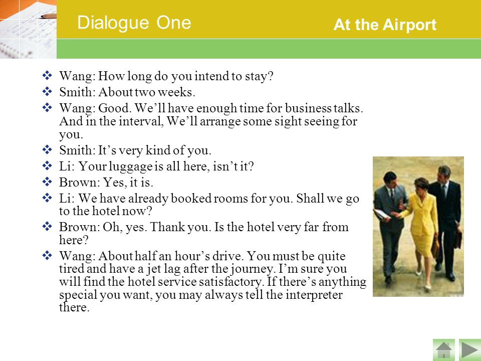 Dialogue One  Wang: How long do you intend to stay?  Smith: About two weeks.  Wang: Good. We'll have enough time for business talks. And in the int