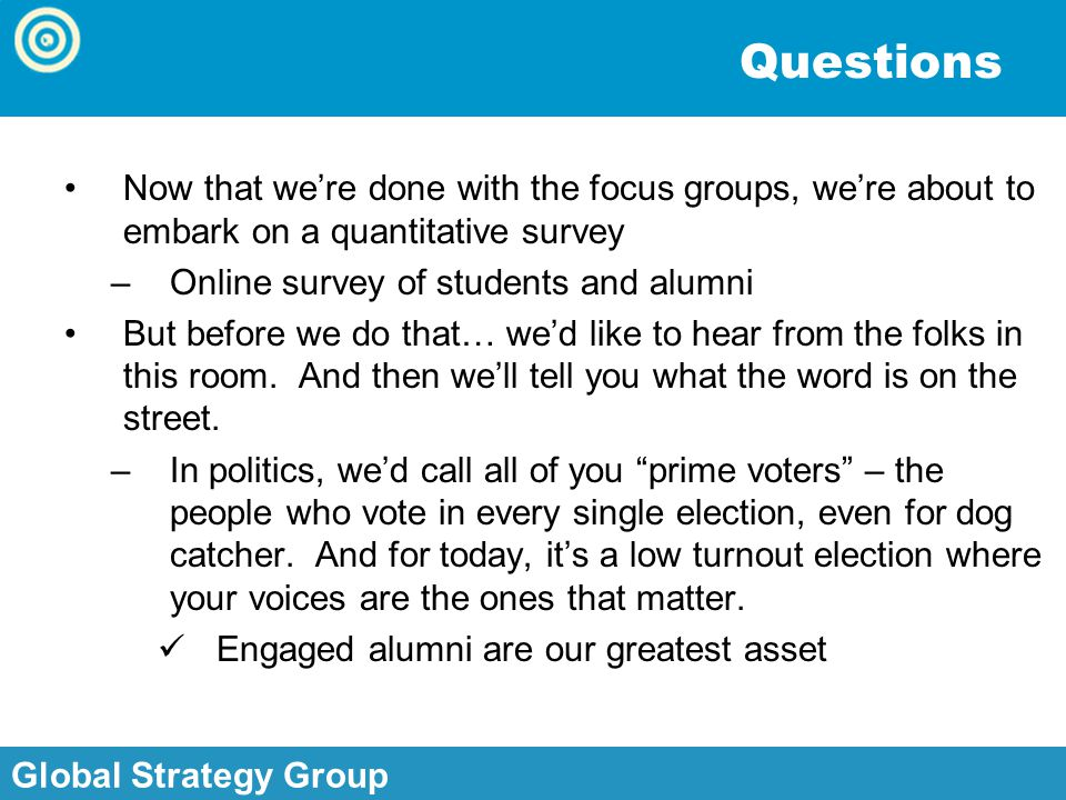 Global Strategy Group, Inc. Global Strategy Group Questions Now that we're done with the focus groups, we're about to embark on a quantitative survey