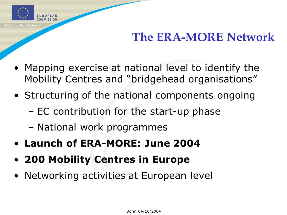 Bonn 04/10/2004 The ERA-MORE Network Mapping exercise at national level to identify the Mobility Centres and bridgehead organisations Structuring of the national components ongoing –EC contribution for the start-up phase –National work programmes Launch of ERA-MORE: June 2004 200 Mobility Centres in Europe Networking activities at European level