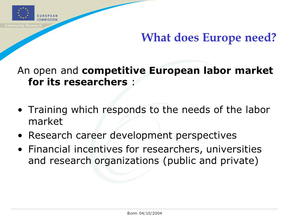 Bonn 04/10/2004 What does Europe need? An open and competitive European labor market for its researchers : Training which responds to the needs of the