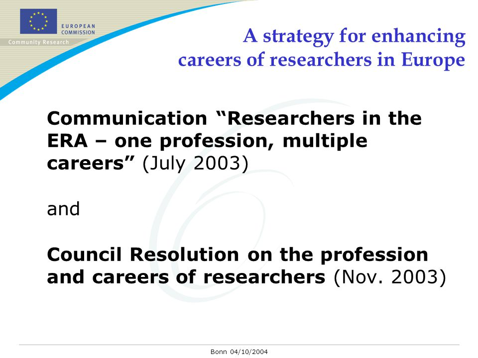 "Bonn 04/10/2004 A strategy for enhancing careers of researchers in Europe Communication ""Researchers in the ERA – one profession, multiple careers"" (J"
