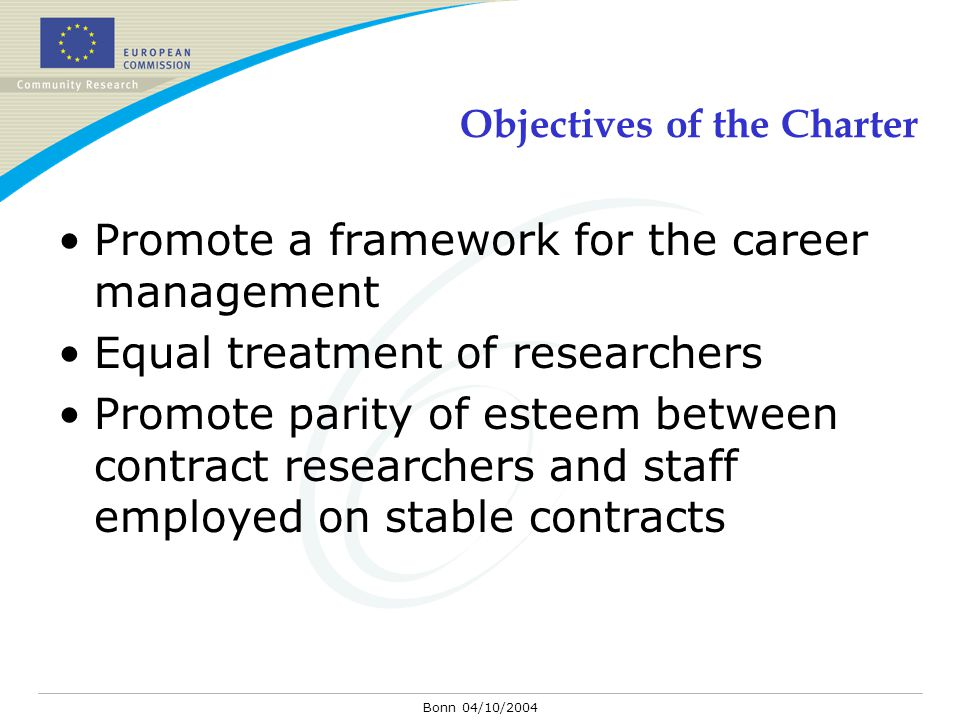 Bonn 04/10/2004 Objectives of the Charter Promote a framework for the career management Equal treatment of researchers Promote parity of esteem betwee