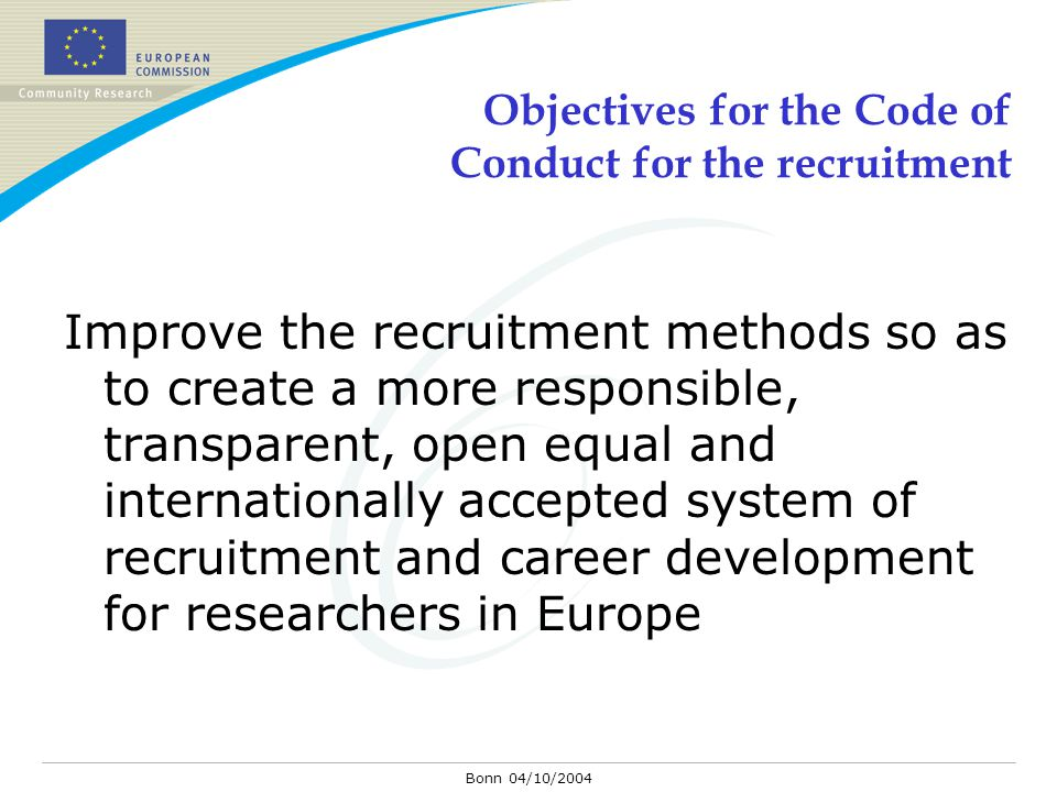 Bonn 04/10/2004 Objectives for the Code of Conduct for the recruitment Improve the recruitment methods so as to create a more responsible, transparent