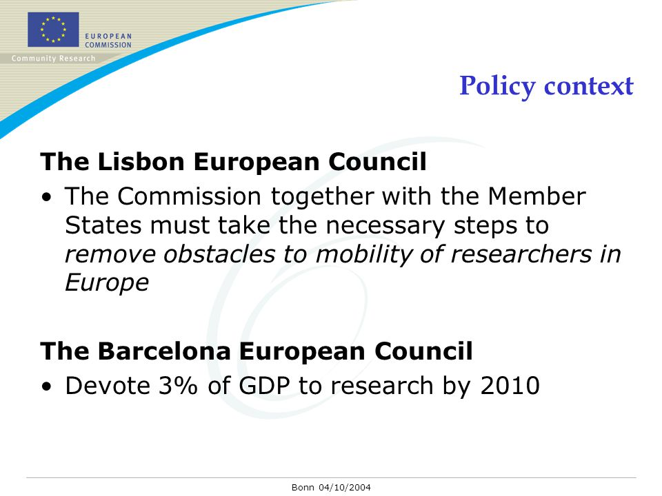 Bonn 04/10/2004 Policy context The Lisbon European Council The Commission together with the Member States must take the necessary steps to remove obstacles to mobility of researchers in Europe The Barcelona European Council Devote 3% of GDP to research by 2010