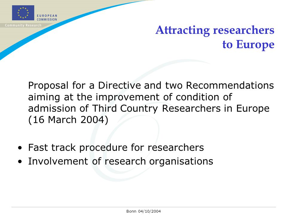 Bonn 04/10/2004 Attracting researchers to Europe Proposal for a Directive and two Recommendations aiming at the improvement of condition of admission