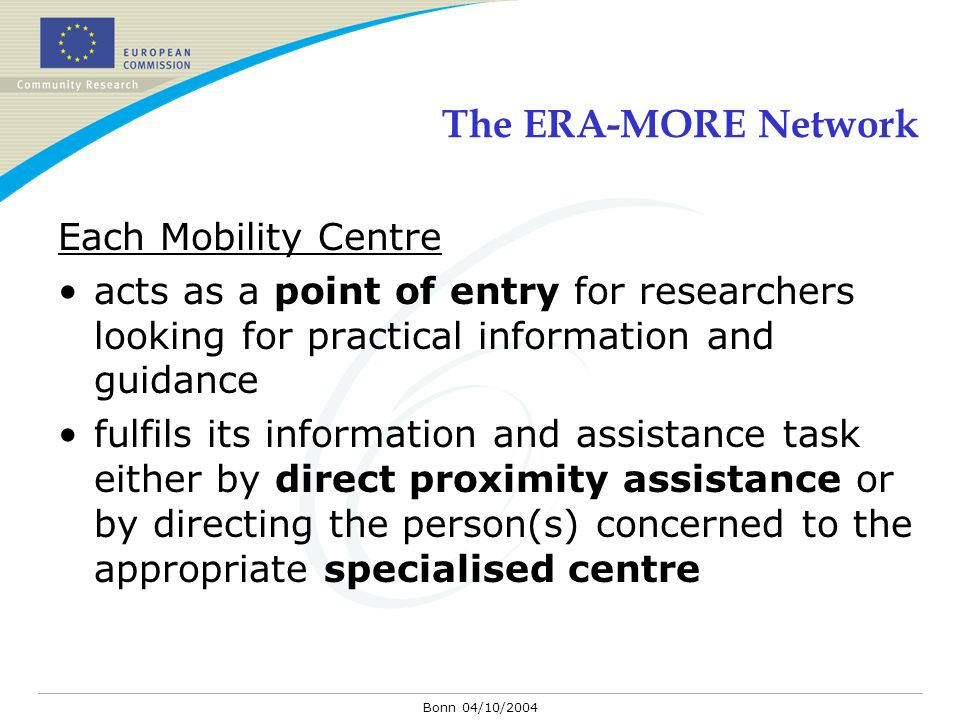 Bonn 04/10/2004 The ERA-MORE Network Each Mobility Centre acts as a point of entry for researchers looking for practical information and guidance fulf