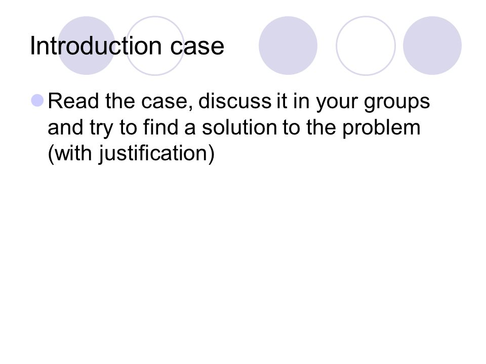 Introduction case Read the case, discuss it in your groups and try to find a solution to the problem (with justification)