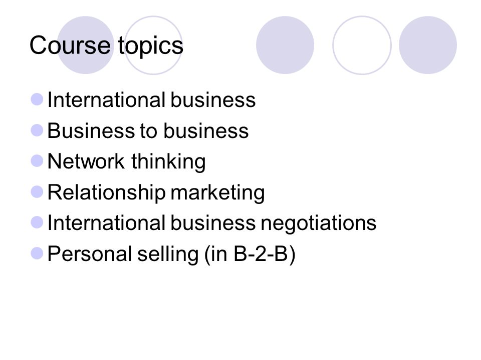 Course topics International business Business to business Network thinking Relationship marketing International business negotiations Personal selling (in B-2-B)