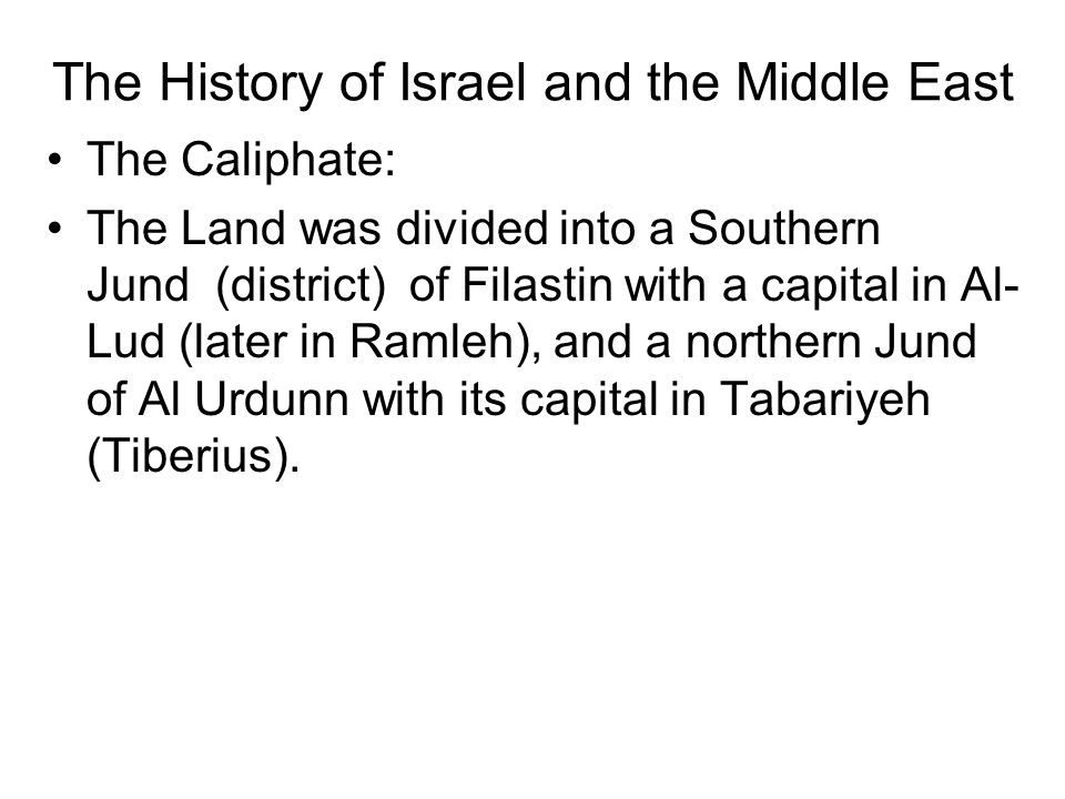 The History of Israel and the Middle East The Caliphate: The Land was divided into a Southern Jund (district) of Filastin with a capital in Al- Lud (later in Ramleh), and a northern Jund of Al Urdunn with its capital in Tabariyeh (Tiberius).