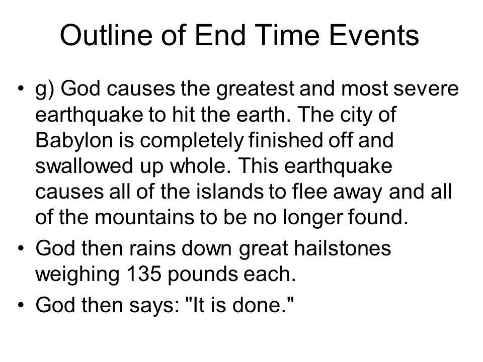 Outline of End Time Events g) God causes the greatest and most severe earthquake to hit the earth.