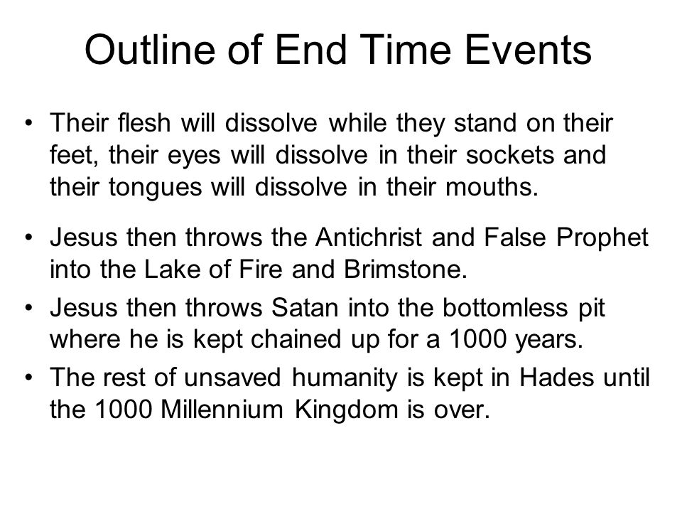 Outline of End Time Events Their flesh will dissolve while they stand on their feet, their eyes will dissolve in their sockets and their tongues will dissolve in their mouths.