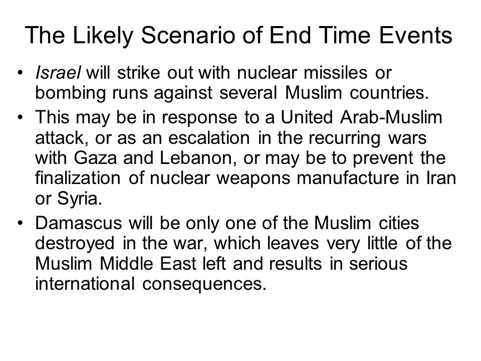 The Likely Scenario of End Time Events Israel will strike out with nuclear missiles or bombing runs against several Muslim countries.