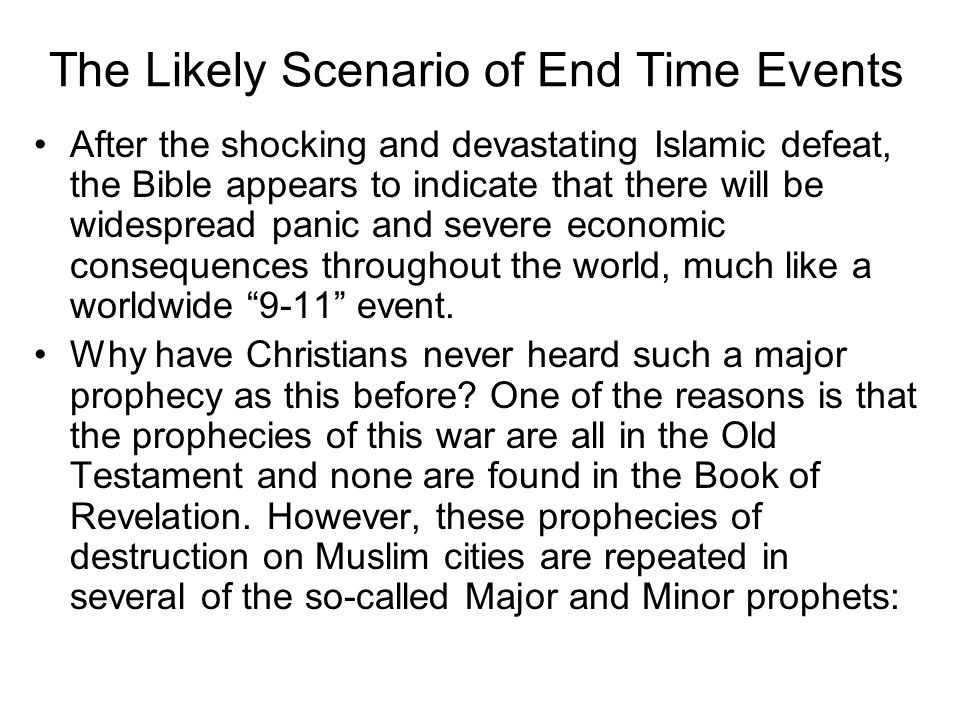 The Likely Scenario of End Time Events After the shocking and devastating Islamic defeat, the Bible appears to indicate that there will be widespread panic and severe economic consequences throughout the world, much like a worldwide 9-11 event.