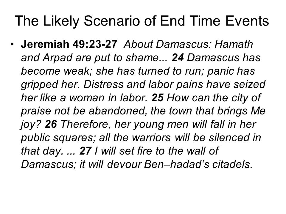 The Likely Scenario of End Time Events Jeremiah 49:23-27 About Damascus: Hamath and Arpad are put to shame...