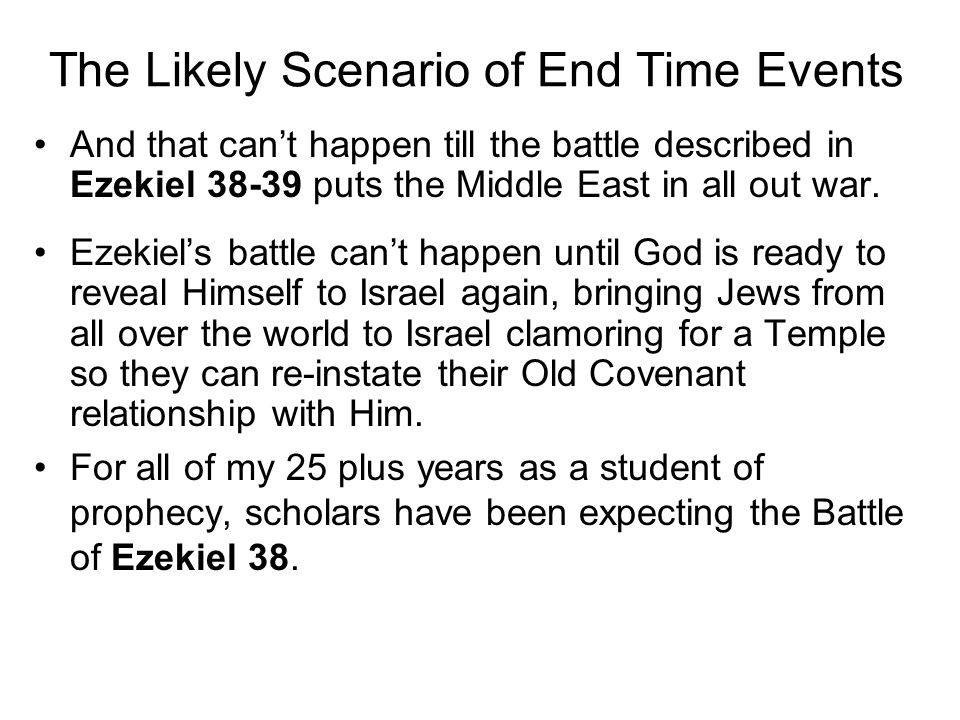 The Likely Scenario of End Time Events And that can't happen till the battle described in Ezekiel 38-39 puts the Middle East in all out war.