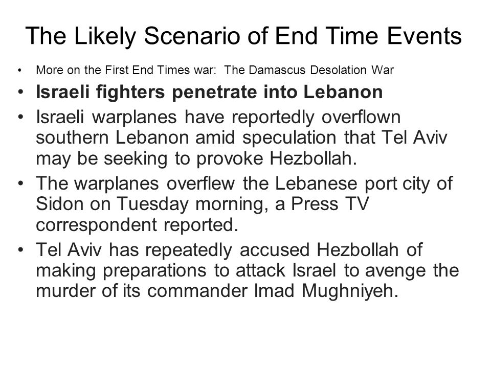 The Likely Scenario of End Time Events More on the First End Times war: The Damascus Desolation War Israeli fighters penetrate into Lebanon Israeli warplanes have reportedly overflown southern Lebanon amid speculation that Tel Aviv may be seeking to provoke Hezbollah.