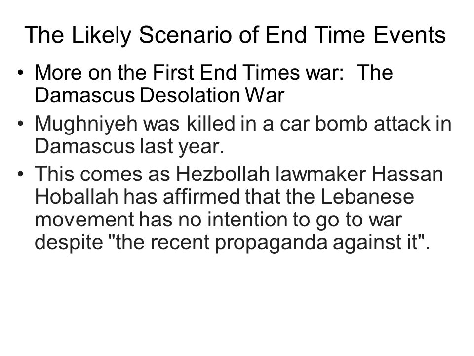 The Likely Scenario of End Time Events More on the First End Times war: The Damascus Desolation War Mughniyeh was killed in a car bomb attack in Damascus last year.