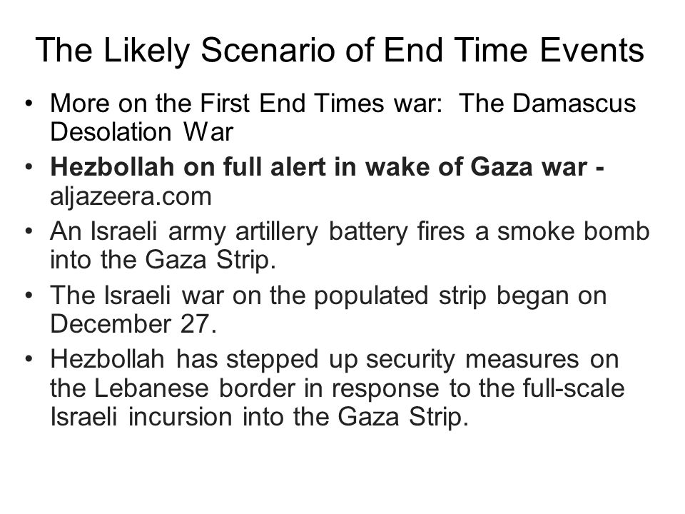 The Likely Scenario of End Time Events More on the First End Times war: The Damascus Desolation War Hezbollah on full alert in wake of Gaza war - aljazeera.com An Israeli army artillery battery fires a smoke bomb into the Gaza Strip.