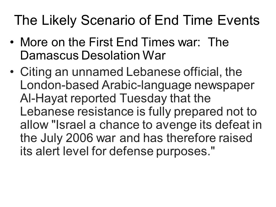 The Likely Scenario of End Time Events More on the First End Times war: The Damascus Desolation War Citing an unnamed Lebanese official, the London-based Arabic-language newspaper Al-Hayat reported Tuesday that the Lebanese resistance is fully prepared not to allow Israel a chance to avenge its defeat in the July 2006 war and has therefore raised its alert level for defense purposes.