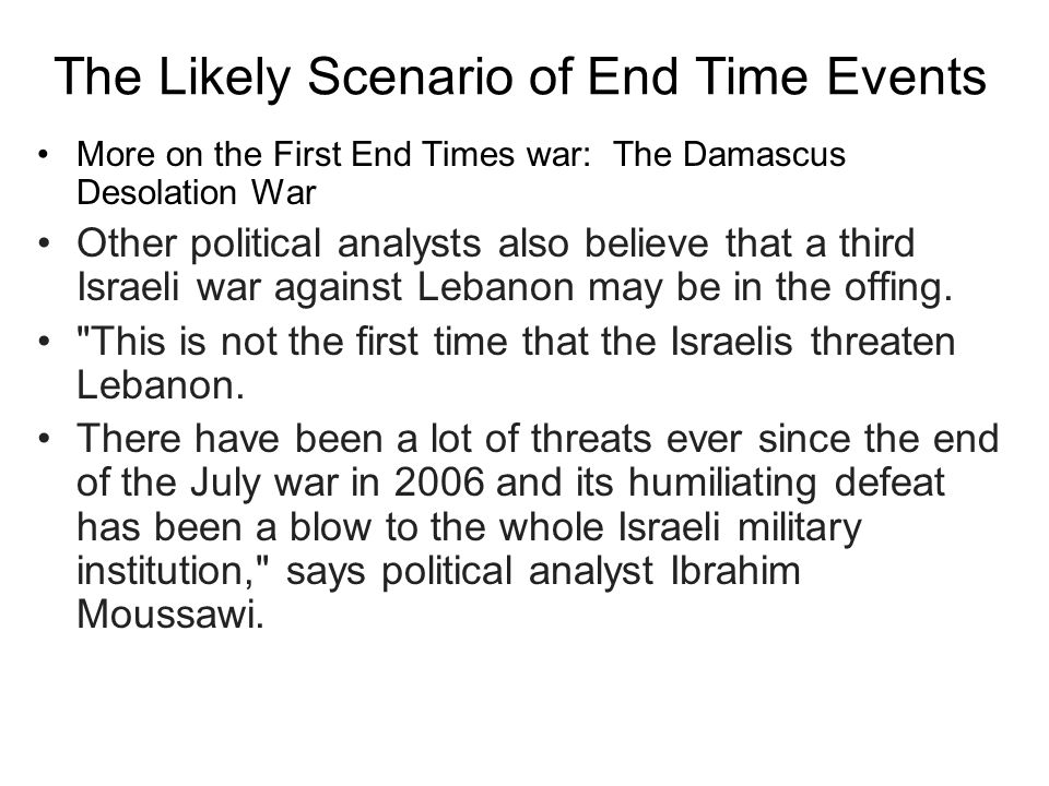 The Likely Scenario of End Time Events More on the First End Times war: The Damascus Desolation War Other political analysts also believe that a third Israeli war against Lebanon may be in the offing.
