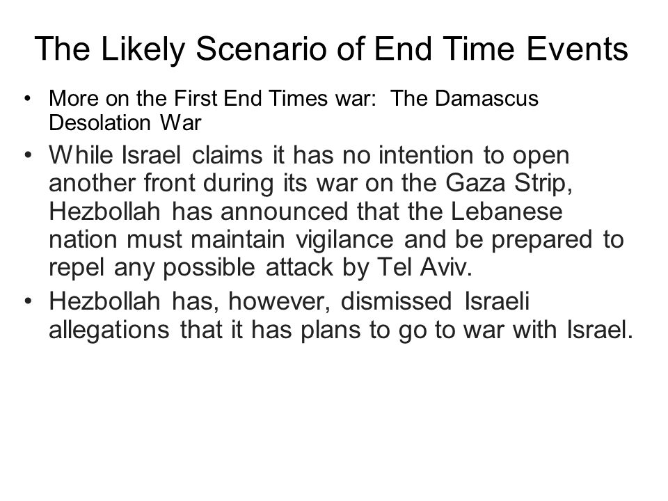 The Likely Scenario of End Time Events More on the First End Times war: The Damascus Desolation War While Israel claims it has no intention to open another front during its war on the Gaza Strip, Hezbollah has announced that the Lebanese nation must maintain vigilance and be prepared to repel any possible attack by Tel Aviv.