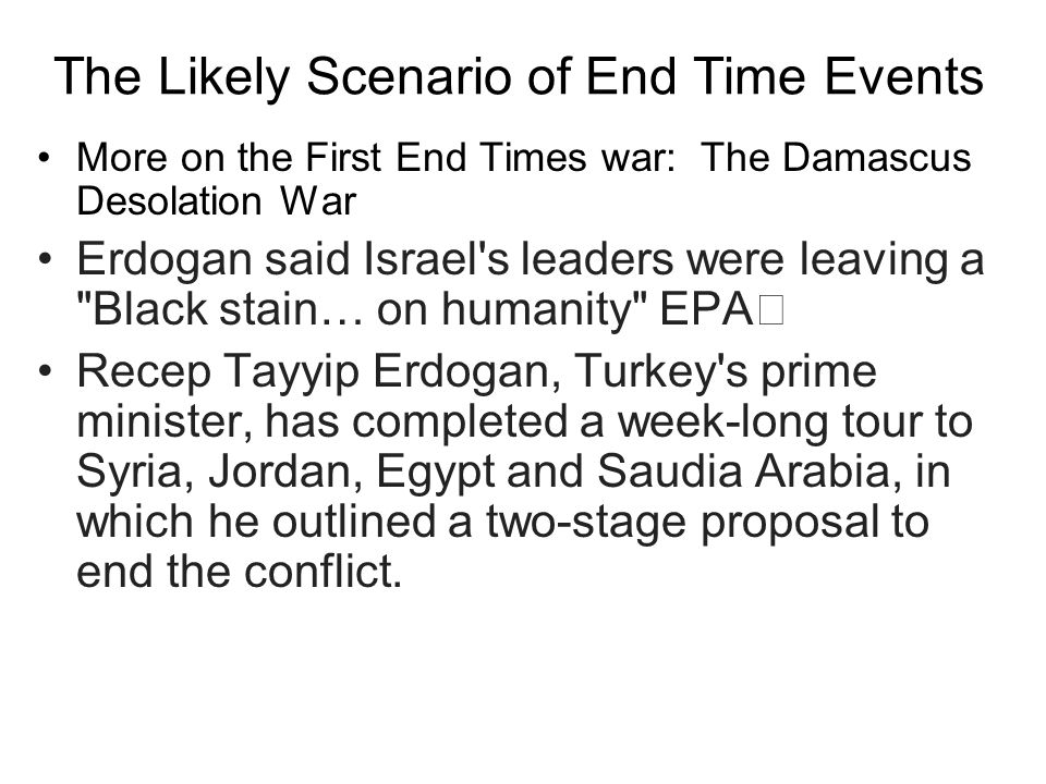 The Likely Scenario of End Time Events More on the First End Times war: The Damascus Desolation War Erdogan said Israel s leaders were leaving a Black stain… on humanity EPA Recep Tayyip Erdogan, Turkey s prime minister, has completed a week-long tour to Syria, Jordan, Egypt and Saudia Arabia, in which he outlined a two-stage proposal to end the conflict.