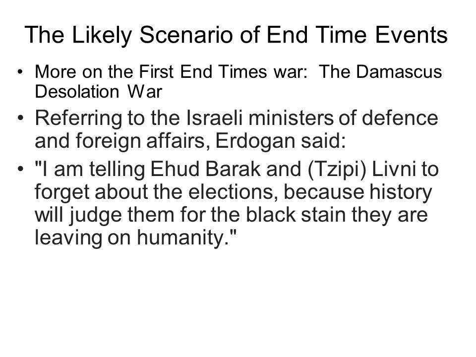 The Likely Scenario of End Time Events More on the First End Times war: The Damascus Desolation War Referring to the Israeli ministers of defence and foreign affairs, Erdogan said: I am telling Ehud Barak and (Tzipi) Livni to forget about the elections, because history will judge them for the black stain they are leaving on humanity.