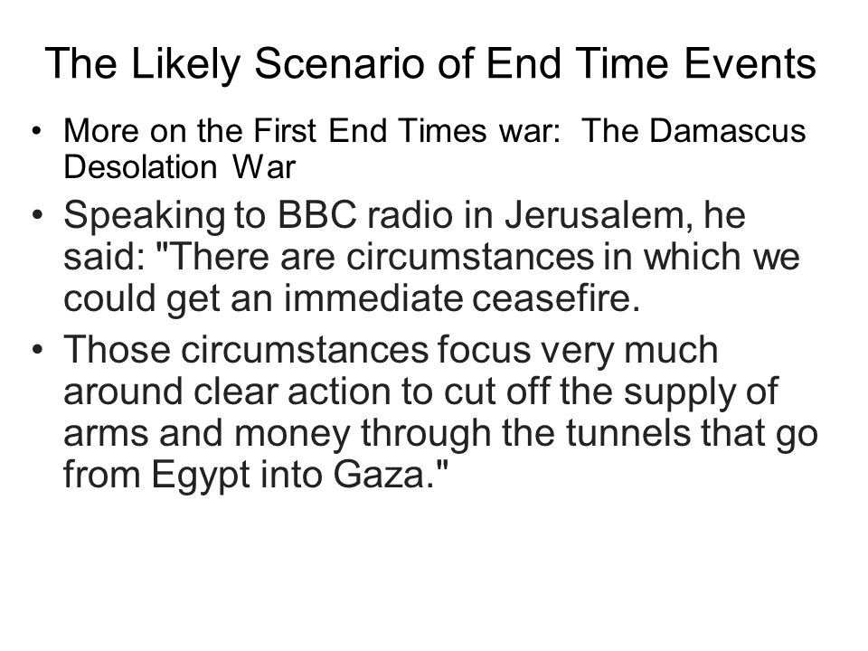 The Likely Scenario of End Time Events More on the First End Times war: The Damascus Desolation War Speaking to BBC radio in Jerusalem, he said: There are circumstances in which we could get an immediate ceasefire.