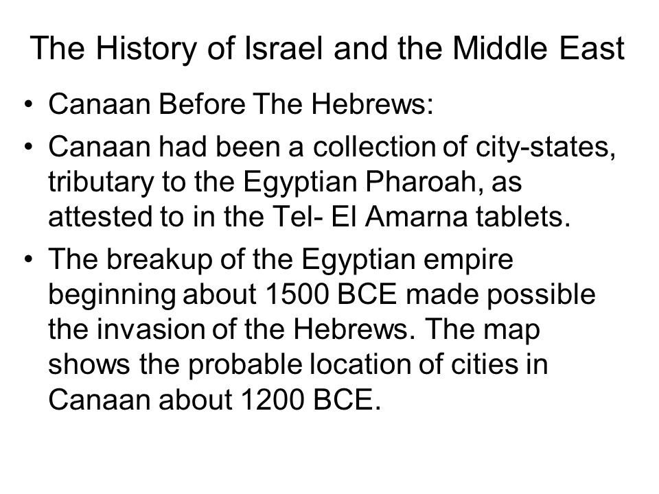 The History of Israel and the Middle East Canaan Before The Hebrews: Canaan had been a collection of city-states, tributary to the Egyptian Pharoah, as attested to in the Tel- El Amarna tablets.
