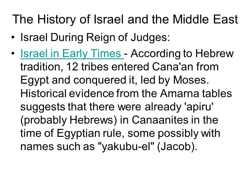 Israel During Reign of Judges: Israel in Early Times - According to Hebrew tradition, 12 tribes entered Cana an from Egypt and conquered it, led by Moses.