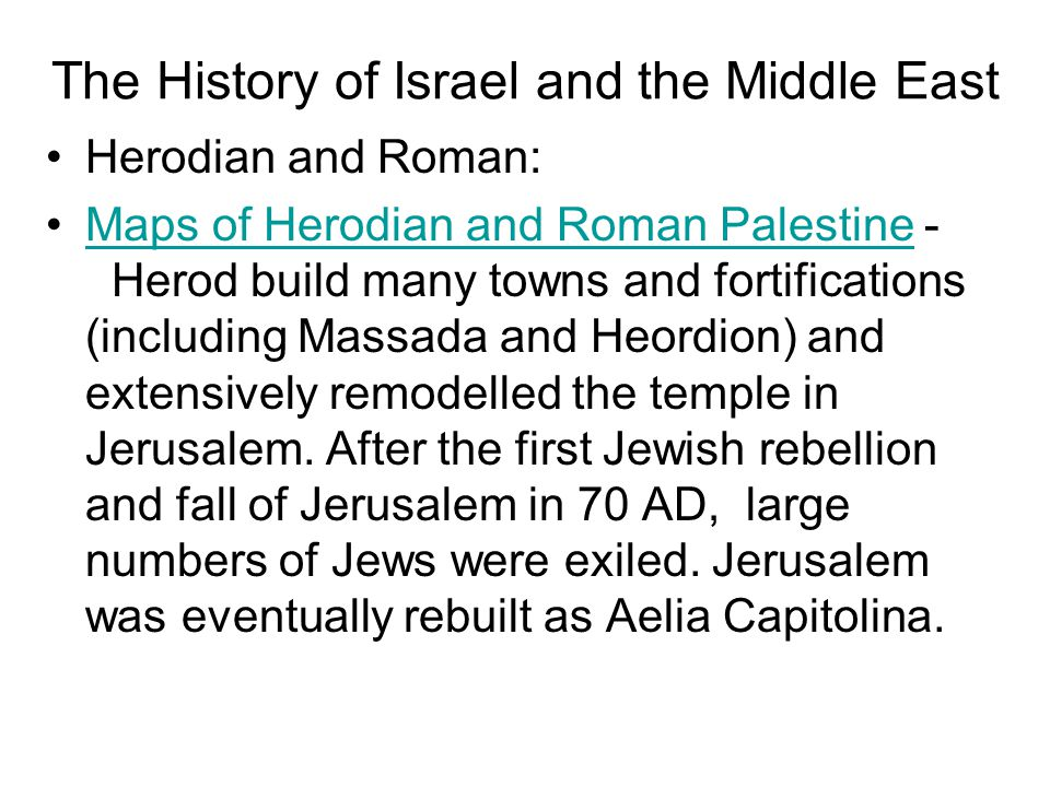 Herodian and Roman: Maps of Herodian and Roman Palestine - Herod build many towns and fortifications (including Massada and Heordion) and extensively remodelled the temple in Jerusalem.