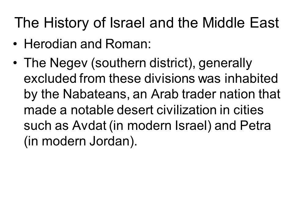 The History of Israel and the Middle East Herodian and Roman: The Negev (southern district), generally excluded from these divisions was inhabited by the Nabateans, an Arab trader nation that made a notable desert civilization in cities such as Avdat (in modern Israel) and Petra (in modern Jordan).