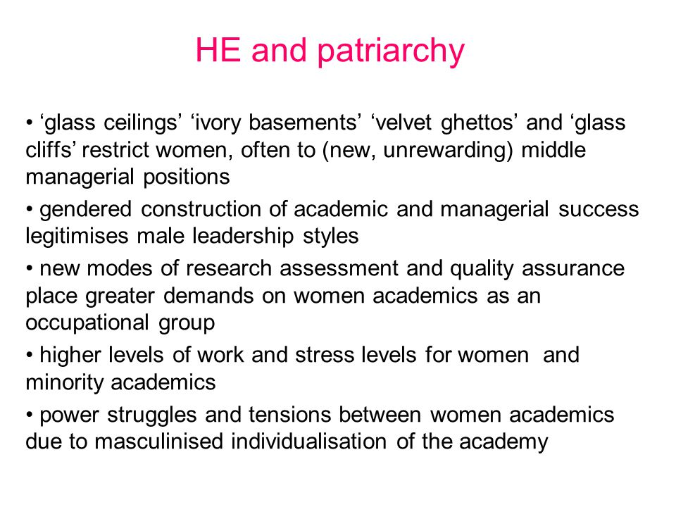HE and patriarchy 'glass ceilings' 'ivory basements' 'velvet ghettos' and 'glass cliffs' restrict women, often to (new, unrewarding) middle managerial positions gendered construction of academic and managerial success legitimises male leadership styles new modes of research assessment and quality assurance place greater demands on women academics as an occupational group higher levels of work and stress levels for women and minority academics power struggles and tensions between women academics due to masculinised individualisation of the academy
