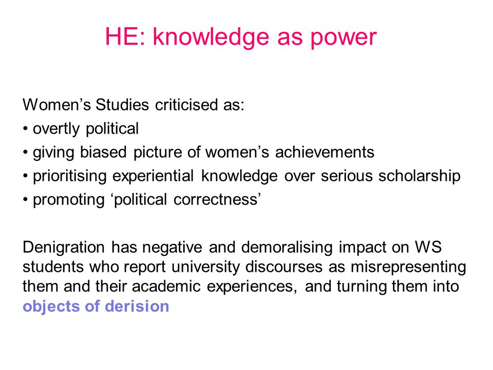 HE: knowledge as power Women's Studies criticised as: overtly political giving biased picture of women's achievements prioritising experiential knowle