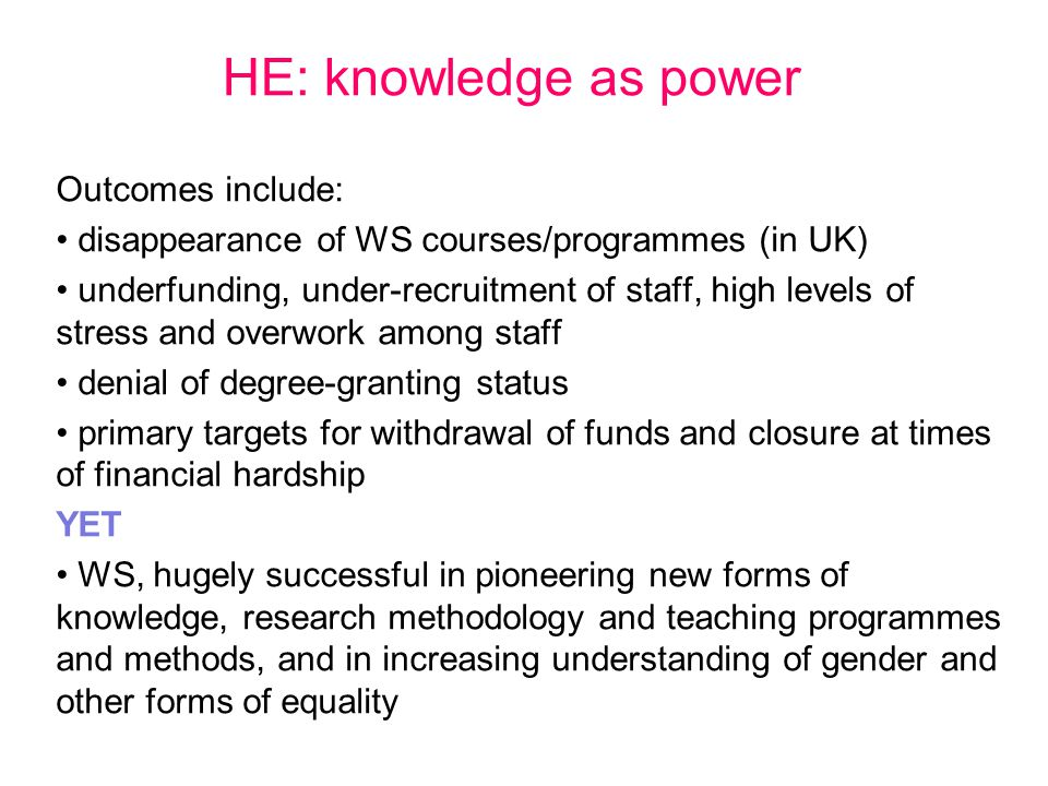 HE: knowledge as power Outcomes include: disappearance of WS courses/programmes (in UK) underfunding, under-recruitment of staff, high levels of stres
