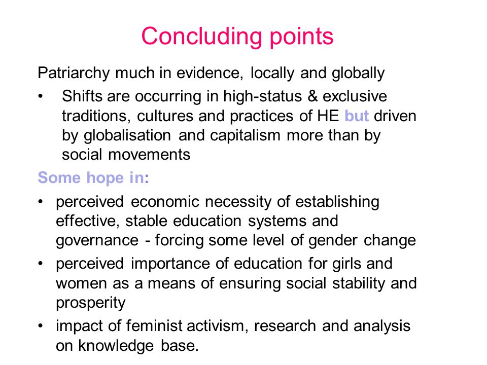 Concluding points Patriarchy much in evidence, locally and globally Shifts are occurring in high-status & exclusive traditions, cultures and practices of HE but driven by globalisation and capitalism more than by social movements Some hope in: perceived economic necessity of establishing effective, stable education systems and governance - forcing some level of gender change perceived importance of education for girls and women as a means of ensuring social stability and prosperity impact of feminist activism, research and analysis on knowledge base.