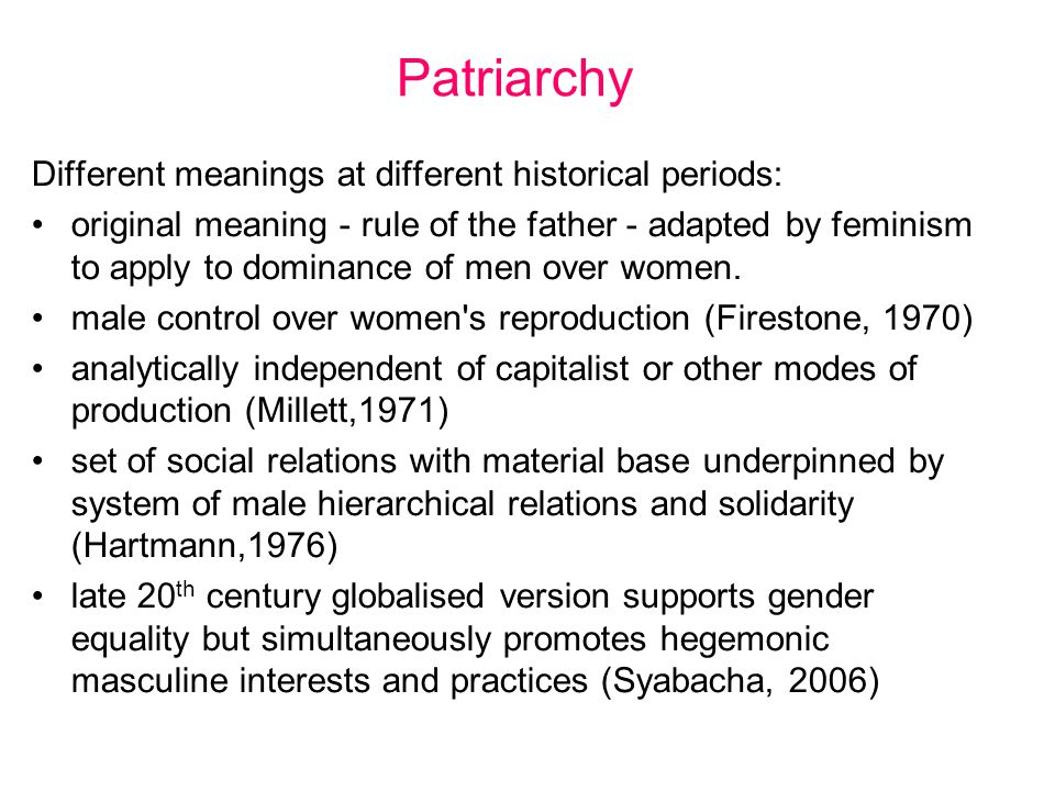Patriarchy Different meanings at different historical periods: original meaning - rule of the father - adapted by feminism to apply to dominance of men over women.