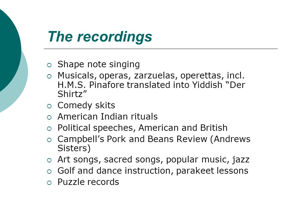 "The recordings  Shape note singing  Musicals, operas, zarzuelas, operettas, incl. H.M.S. Pinafore translated into Yiddish ""Der Shirtz""  Comedy skit"