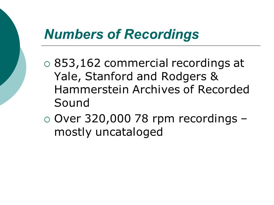Numbers of Recordings  853,162 commercial recordings at Yale, Stanford and Rodgers & Hammerstein Archives of Recorded Sound  Over 320,000 78 rpm rec