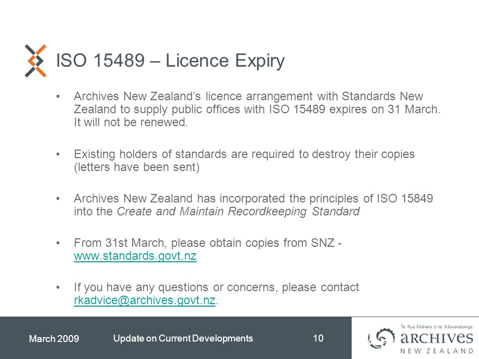March 2009 Update on Current Developments10 ISO 15489 – Licence Expiry Archives New Zealand's licence arrangement with Standards New Zealand to supply public offices with ISO 15489 expires on 31 March.