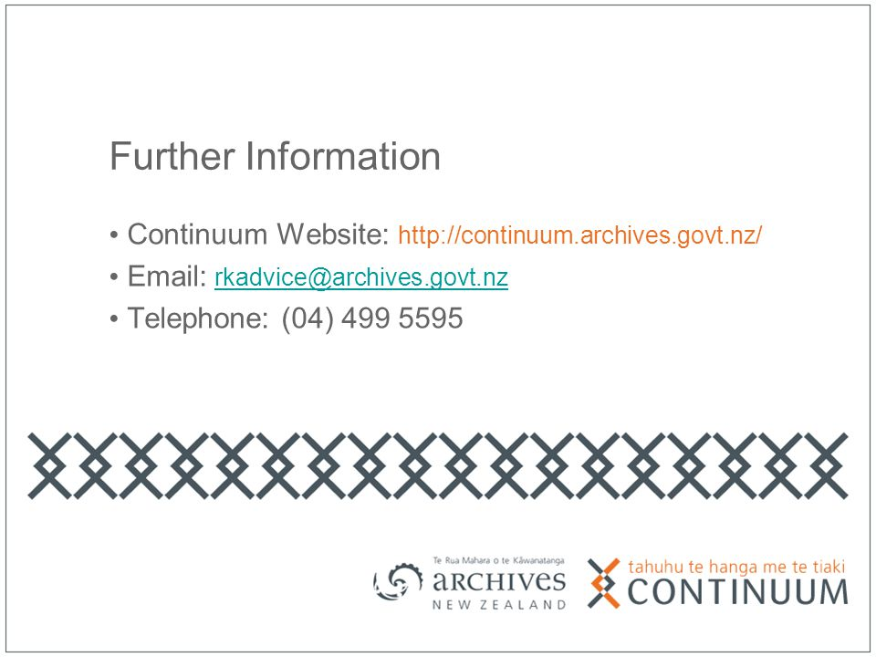 Further Information Continuum Website: http://continuum.archives.govt.nz/ Email: rkadvice@archives.govt.nzrkadvice@archives.govt.nz Telephone: (04) 499 5595