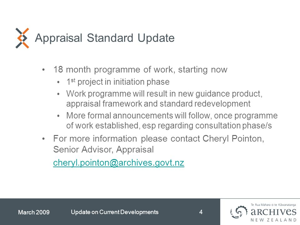 March 2009 Update on Current Developments4 Appraisal Standard Update 18 month programme of work, starting now 1 st project in initiation phase Work programme will result in new guidance product, appraisal framework and standard redevelopment More formal announcements will follow, once programme of work established, esp regarding consultation phase/s For more information please contact Cheryl Pointon, Senior Advisor, Appraisal cheryl.pointon@archives.govt.nz
