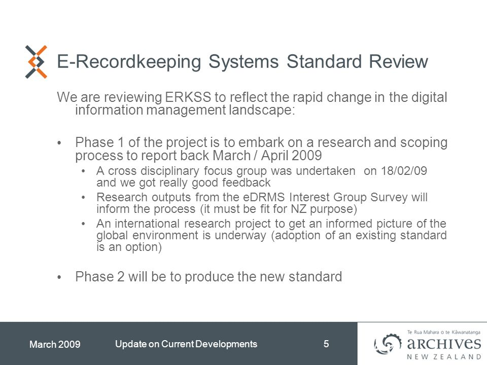 March 2009 Update on Current Developments5 E-Recordkeeping Systems Standard Review We are reviewing ERKSS to reflect the rapid change in the digital information management landscape: Phase 1 of the project is to embark on a research and scoping process to report back March / April 2009 A cross disciplinary focus group was undertaken on 18/02/09 and we got really good feedback Research outputs from the eDRMS Interest Group Survey will inform the process (it must be fit for NZ purpose) An international research project to get an informed picture of the global environment is underway (adoption of an existing standard is an option) Phase 2 will be to produce the new standard