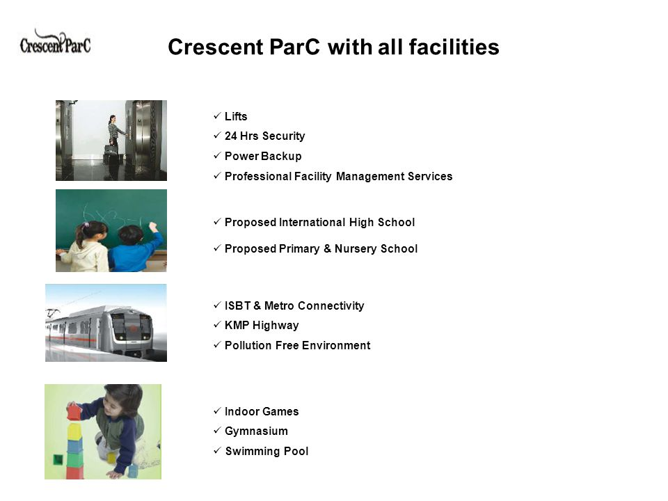 Crescent ParC with all facilities Lifts 24 Hrs Security Power Backup Professional Facility Management Services Proposed International High School Proposed Primary & Nursery School ISBT & Metro Connectivity KMP Highway Pollution Free Environment Indoor Games Gymnasium Swimming Pool