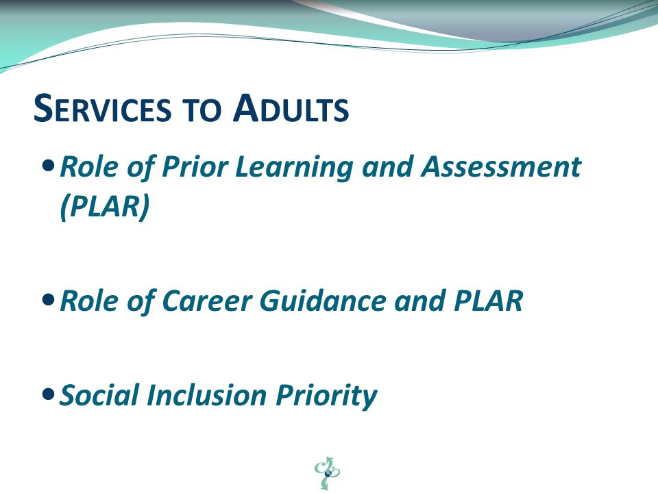 Role of Prior Learning and Assessment (PLAR) Role of Career Guidance and PLAR Social Inclusion Priority S ERVICES TO A DULTS